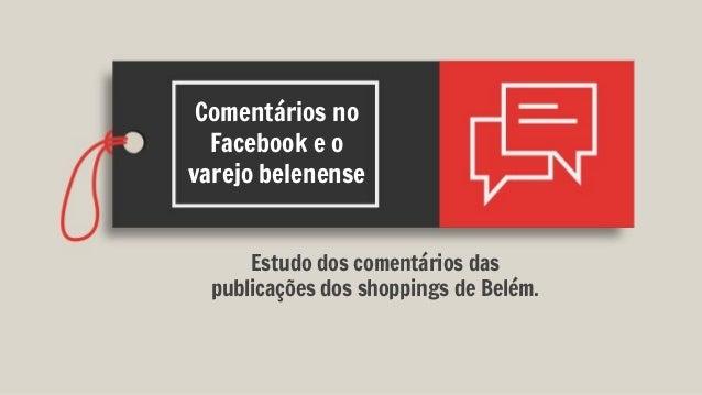 Comentários no Facebook e o varejo belenense Estudo dos comentários das publicações dos shoppings de Belém.