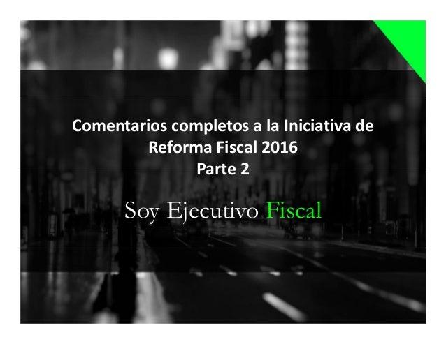 Soy Ejecutivo Fiscal Comentarios completos a la Iniciativa de Reforma Fiscal 2016 Parte 2