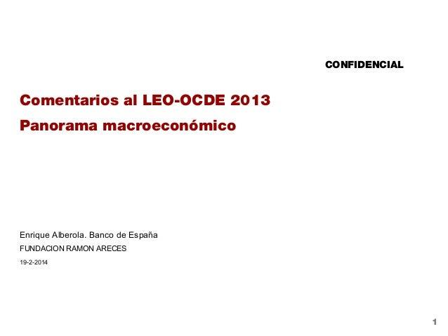 CONFIDENCIAL  Comentarios al LEO-OCDE 2013 Panorama macroeconómico  Enrique Alberola. Banco de España FUNDACION RAMON AREC...