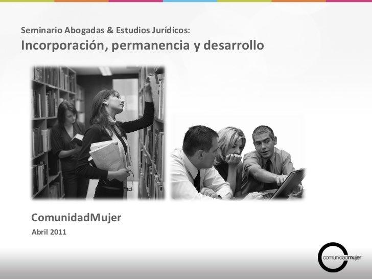 ComunidadMujer Abril 2011 Seminario Abogadas & Estudios Jurídicos:  Incorporación, permanencia y desarrollo