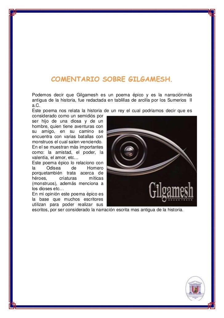 COMENTARIO SOBRE GILGAMESH.Podemos decir que Gilgamesh es un poema épico y es la narraciónmásantigua de la historia, fue r...