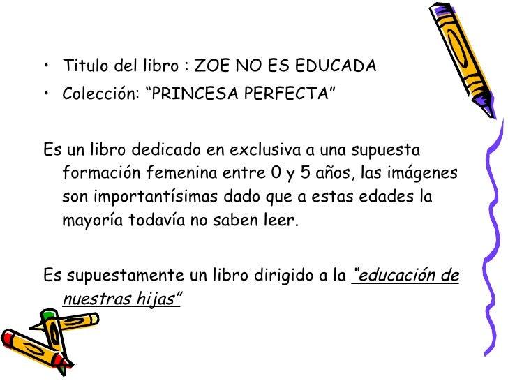 """<ul><li>Titulo del libro : ZOE NO ES EDUCADA </li></ul><ul><li>Colección: """"PRINCESA PERFECTA"""" </li></ul><ul><li>Es un libr..."""