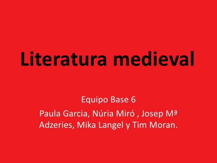 Literatura medieval<br />Equipo Base 6<br />Paula Garcia, Núria Miró , Josep MªAdzeries, MikaLangel y Tim Moran.<br />