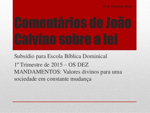 Comentários de João Calvino sobre a lei Subsídio para Escola Bíblica Dominical 1º Trimestre de 2015 – OS DEZ MANDAMENTOS: ...