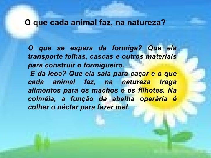 O que cada animal faz, na natureza? O que se espera da formiga? Que ela transporte folhas, cascas e outros materiais para ...