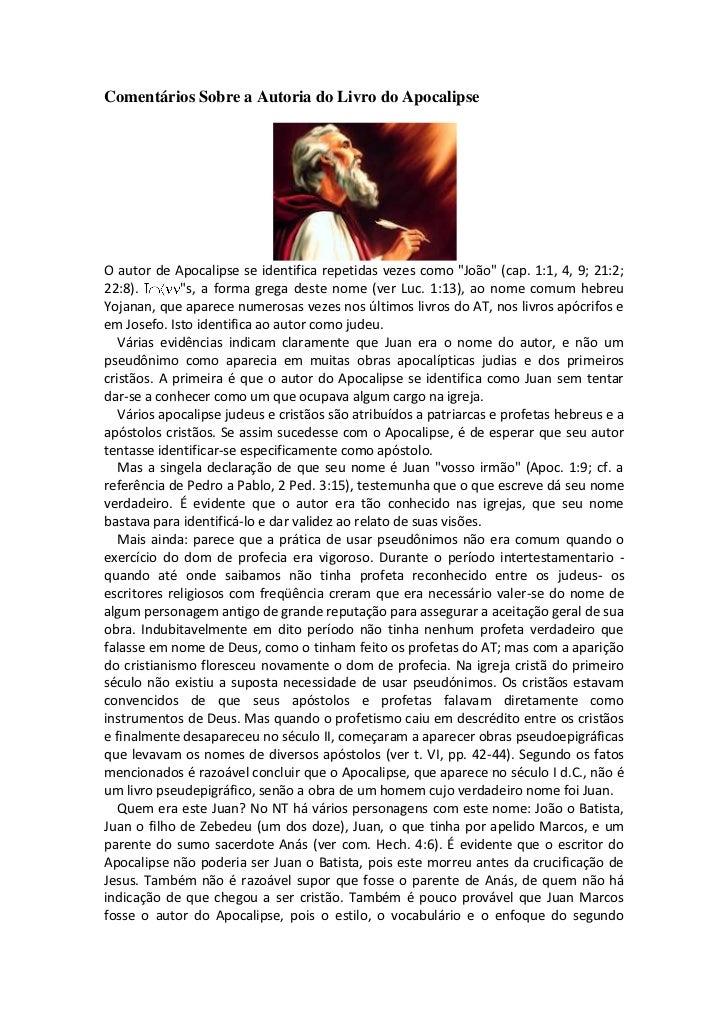 """Comentários Sobre a Autoria do Livro do ApocalipseO autor de Apocalipse se identifica repetidas vezes como """"João"""" (cap. 1:..."""
