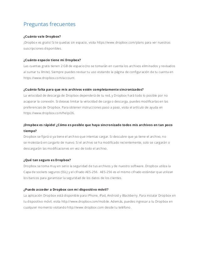 Preguntas frecuentes ¿Cuánto vale Dropbox? ¡Dropbox es gratis! Si te quedas sin espacio, visita https://www.dropbox.com/pl...