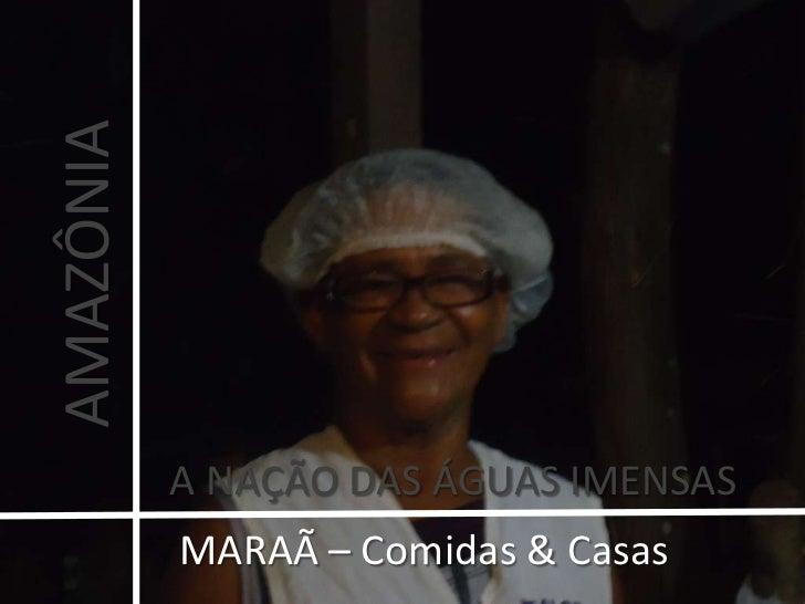 AMAZÔNIA<br />A NAÇÃO DAS ÁGUAS IMENSAS<br />MARAÃ – Comidas & Casas <br />