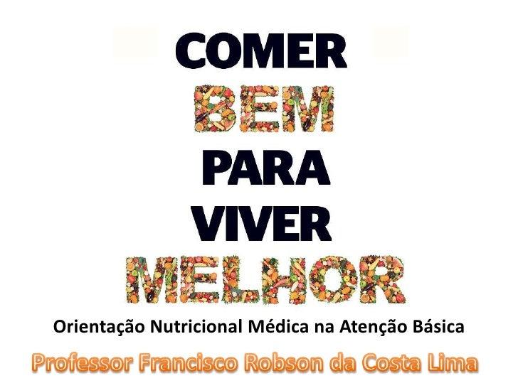Orientação Nutricional Médica na Atenção Básica <br />Professor Francisco Robson da Costa Lima<br />