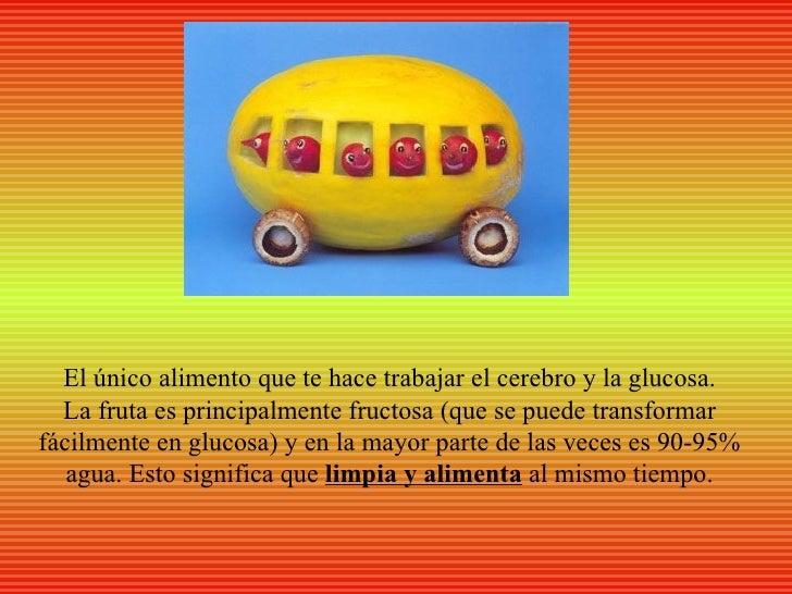El único alimento que te hace trabajar el cerebro y la glucosa.  La fruta es principalmente fructosa (que se puede transfo...