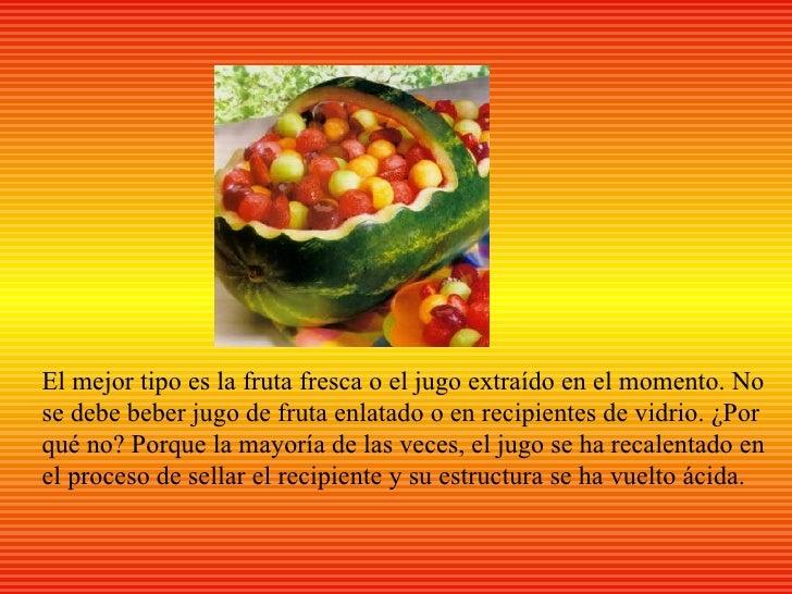 El mejor tipo es la fruta fresca o el jugo extraído en el momento. Nose debe beber jugo de fruta enlatado o en recipientes...