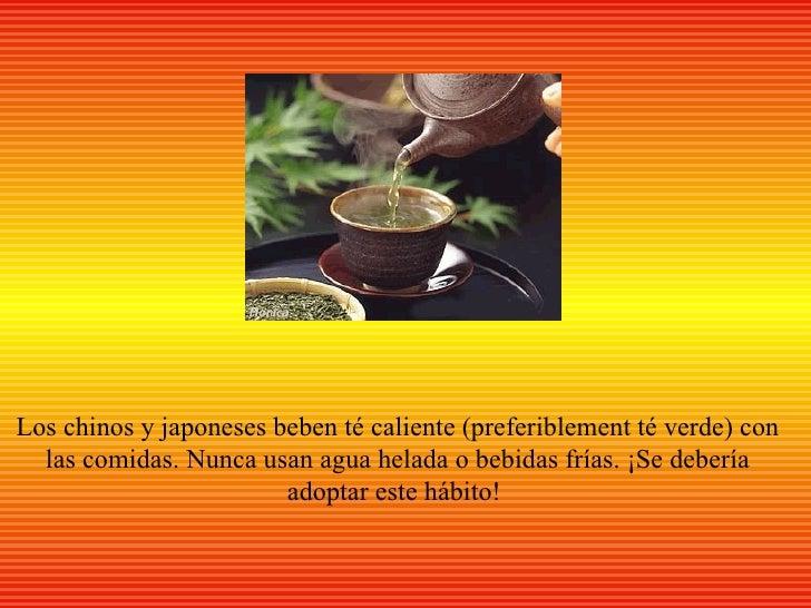 Los chinos y japoneses beben té caliente (preferiblement té verde) con  las comidas. Nunca usan agua helada o bebidas fría...