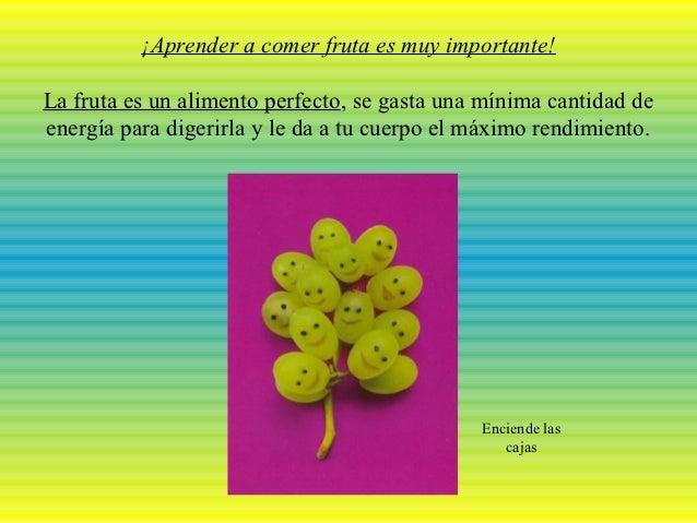 ¡Aprender a comer fruta es muy importante!La fruta es un alimento perfecto, se gasta una mínima cantidad deenergía para di...
