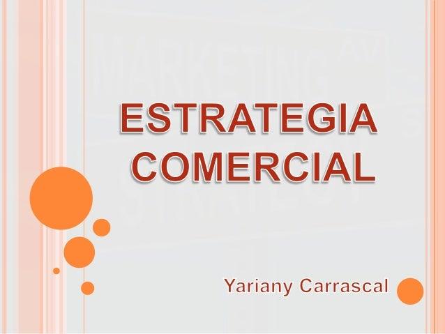 ESTRATEGIA COMERCIAL Es un tipo de estrategia con el que cada unidad de negocios espera lograr sus objetivos de mercadotec...