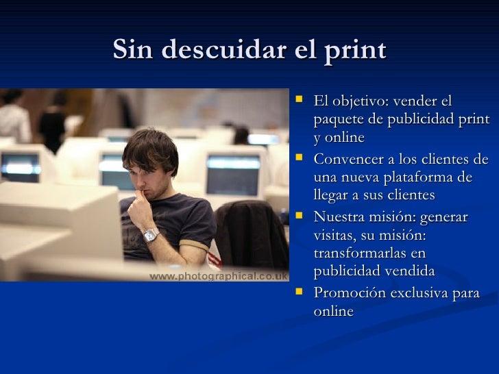Sin descuidar el print <ul><li>El objetivo: vender el paquete de publicidad print y online </li></ul><ul><li>Convencer a l...
