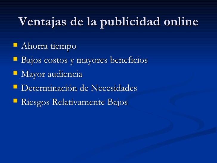 Ventajas de la publicidad online <ul><li>Ahorra tiempo  </li></ul><ul><li>Bajos costos y mayores beneficios  </li></ul><ul...
