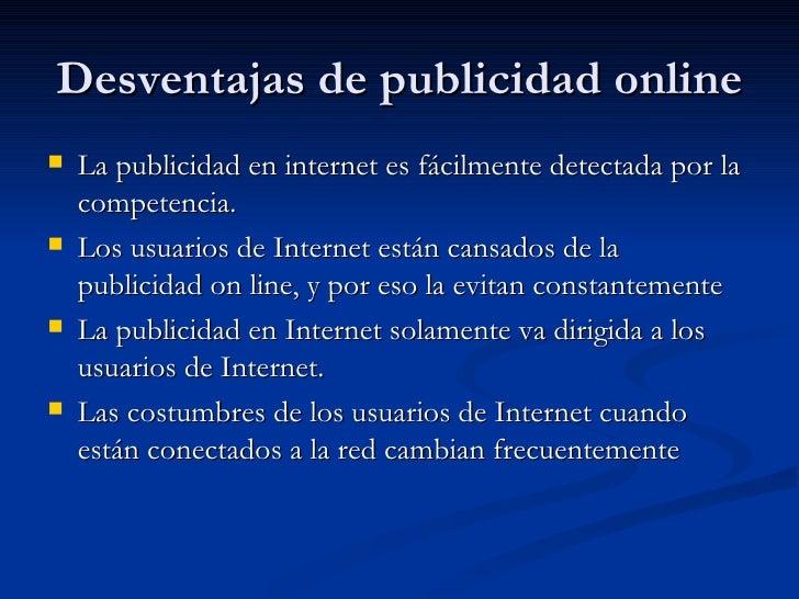 Desventajas de publicidad online <ul><li>La publicidad en internet es fácilmente detectada por la competencia.  </li></ul>...