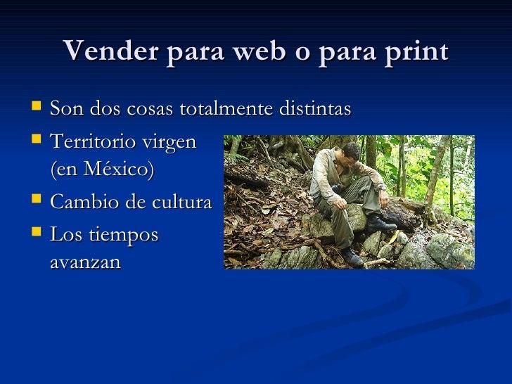 Vender para web o para print <ul><li>Son dos cosas totalmente distintas </li></ul><ul><li>Territorio virgen (en México) </...