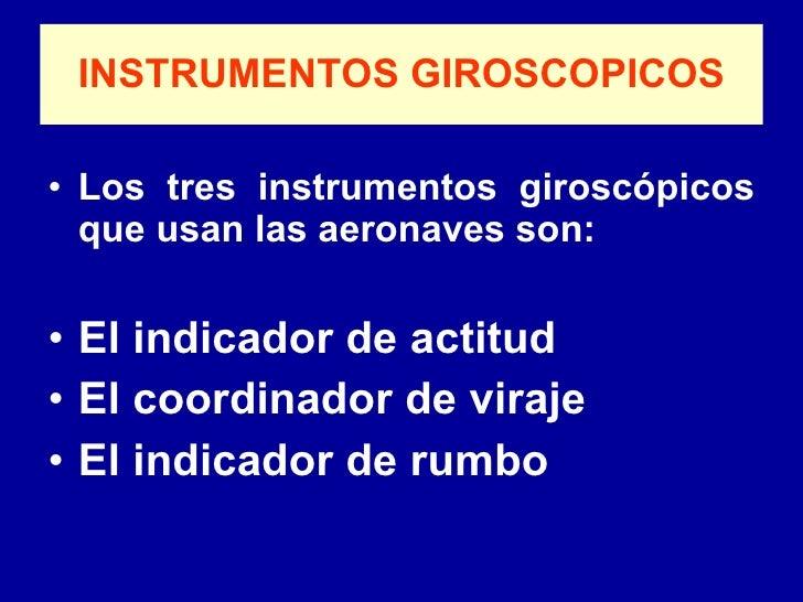 INSTRUMENTOS GIROSCOPICOS <ul><li>Los tres instrumentos giroscópicos que usan las aeronaves son: </li></ul><ul><li>El indi...