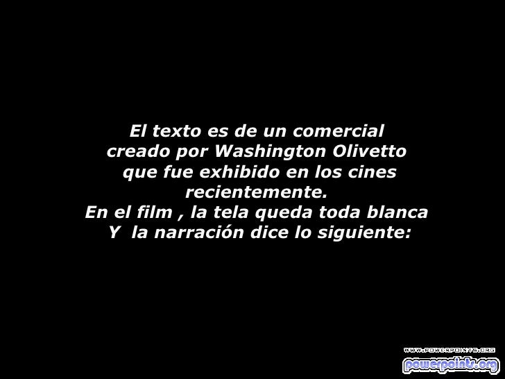 El texto es de un comercial  creado por Washington Olivetto  que fue exhibido en los cines  recientemente.  En el film , l...