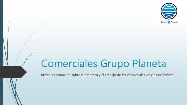 Comerciales Grupo Planeta Breve presentación sobre la empresa y el trabajo de los comerciales de Grupo Planeta.