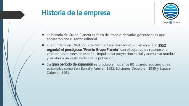 Historia de la empresa  La historia de Grupo Planeta es fruto del trabajo de varias generaciones que apostaron por el sec...