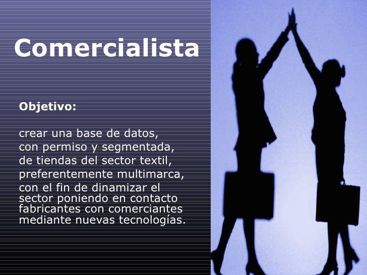 Comercialista Objetivo: crear una base de datos, con permiso y segmentada, de tiendas del sector textil, preferentemente m...