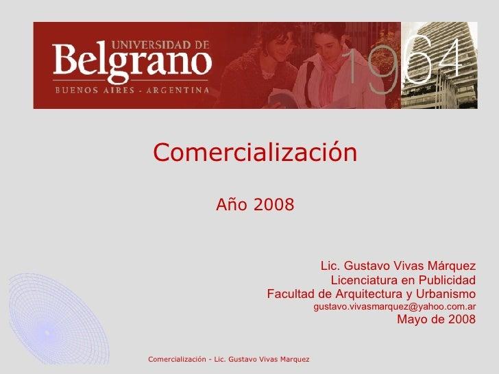 Comercialización Año 2008 Lic. Gustavo Vivas Márquez Licenciatura en Publicidad Facultad de Arquitectura y Urbanismo [emai...
