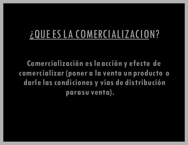 ¿QUE ES LA COMERCIALIZACION? Comercialización es laacción y efecto de comercializar (poner a la venta un producto o darle ...