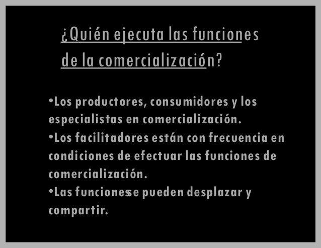 ¿Quién ejecuta las funciones de la comercialización? •Los productores, consumidores y los especialistas en comercializació...
