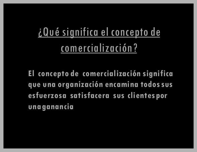 ¿Qué significa el concepto de comercialización? El concepto de comercialización significa que una organización encamina to...