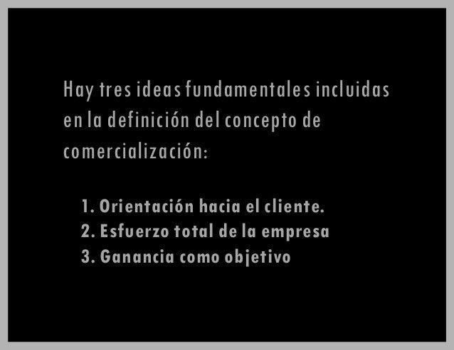 1. Orientación hacia el cliente. 2. Esfuerzo total de la empresa. 3. Ganancia como objetivo Hay tres ideas fundamentales i...