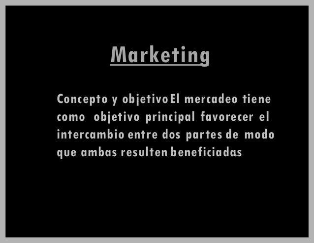 Marketing Concepto y objetivoEl mercadeo tiene como objetivo principal favorecer el intercambio entre dos partes de modo q...