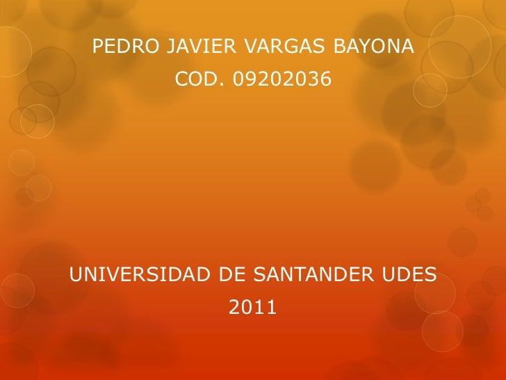 PEDRO JAVIER VARGAS BAYONA<br />COD. 09202036<br />UNIVERSIDAD DE SANTANDER UDES<br />2011<br />