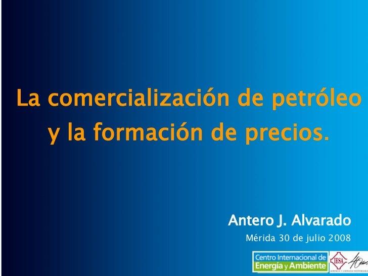 La comercialización de petróleo y la formación de precios . Antero J. Alvarado Mérida 30 de julio 2008