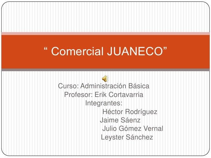 """"""" Comercial JUANECO""""  Curso: Administración Básica   Profesor: Erik Cortavarria          Integrantes:                Hécto..."""
