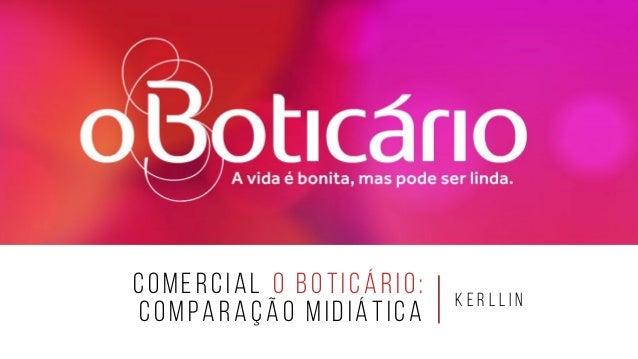 COMERCIAL O BOTICÁRIO: COMPARAÇÃO MIDIÁTICA K E R L L I N