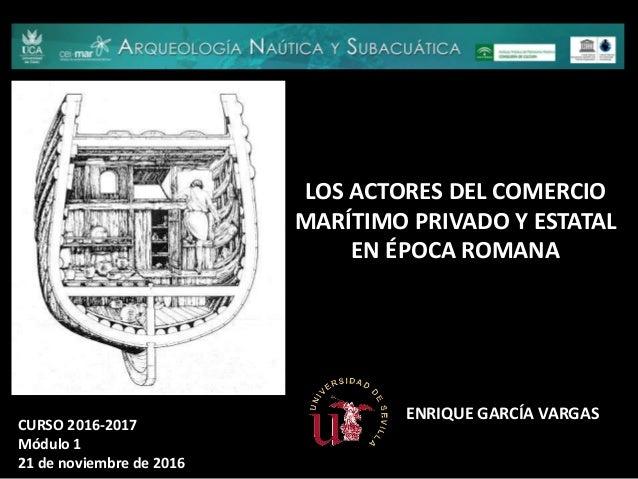 LOS ACTORES DEL COMERCIO MARÍTIMO PRIVADO Y ESTATAL EN ÉPOCA ROMANA CURSO 2016-2017 Módulo 1 21 de noviembre de 2016 ENRIQ...