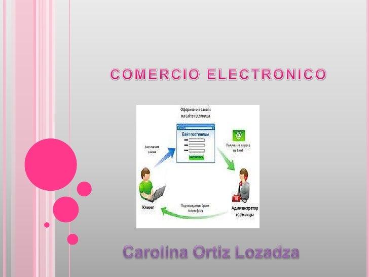 COMERCIO ELECTRONICO<br />Carolina Ortiz Lozadza<br />