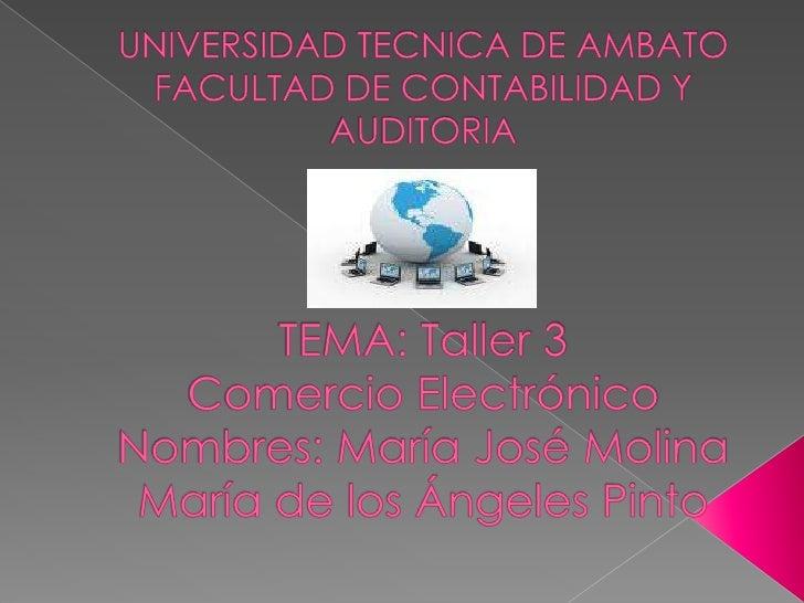 UNIVERSIDAD TECNICA DE AMBATO FACULTAD DE CONTABILIDAD Y AUDITORIATEMA: Taller 3Comercio ElectrónicoNombres: María José Mo...