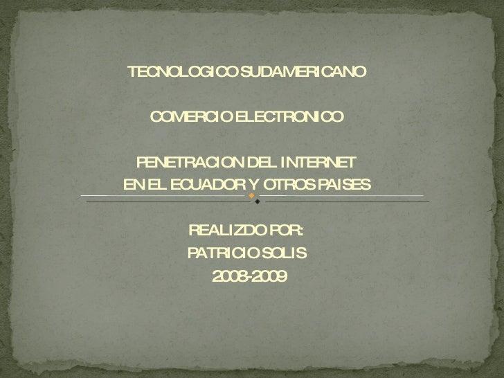 TECNOLOGICO SUDAMERICANO COMERCIO ELECTRONICO PENETRACION DEL INTERNET EN EL ECUADOR Y OTROS PAISES REALIZDO POR: PATRICIO...