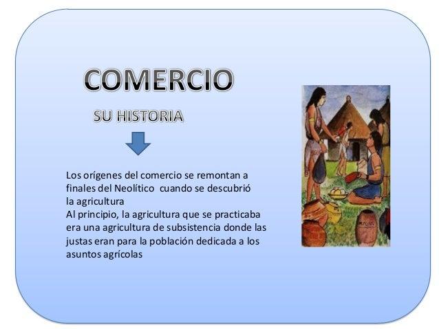 Los orígenes del comercio se remontan a finales del Neolítico cuando se descubrió la agricultura Al principio, la agricult...