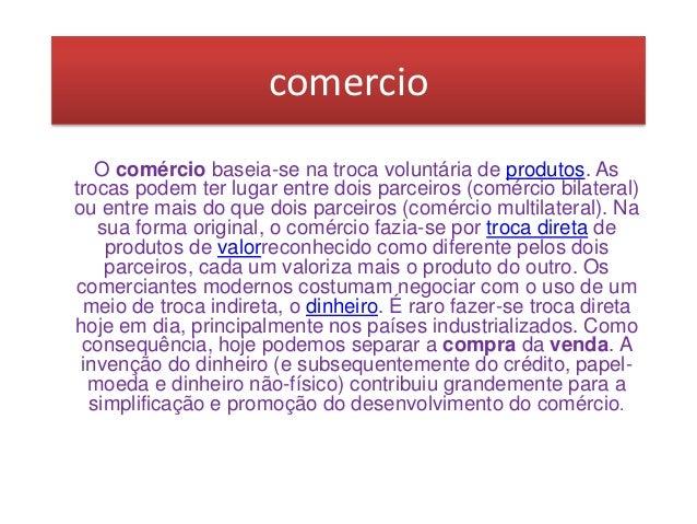 comercio O comércio baseia-se na troca voluntária de produtos. As trocas podem ter lugar entre dois parceiros (comércio bi...