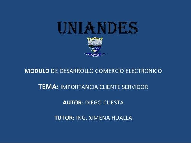 uniandes  MODULO DE DESARROLLO COMERCIO ELECTRONICO  TEMA: IMPORTANCIA CLIENTE SERVIDOR  AUTOR: DIEGO CUESTA  TUTOR: ING. ...