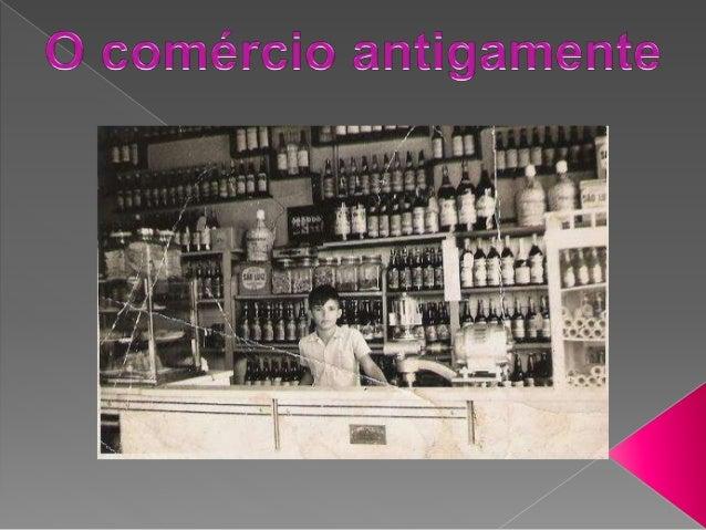 O comércio antigamente .. Antigamente, as trocas eram feitas por produtos de valor desconhecido onde cada um valorizava se...