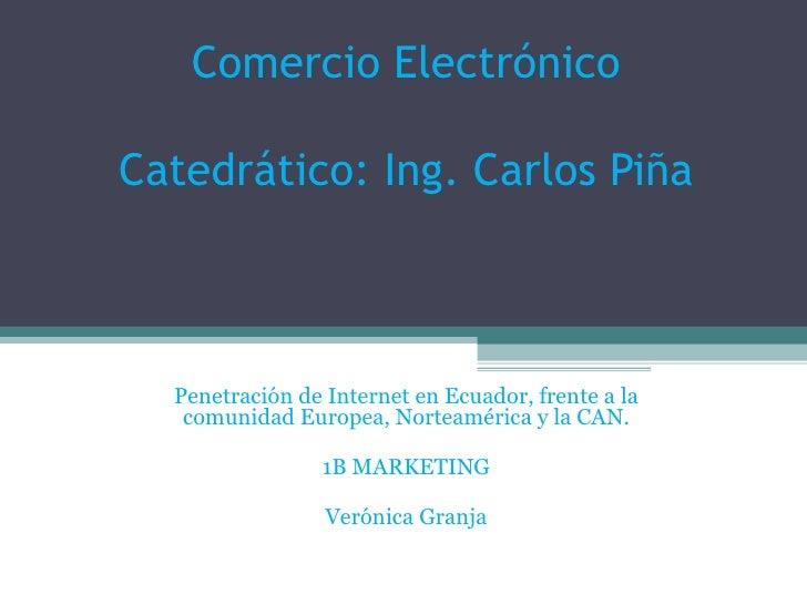 Comercio Electrónico Catedrático: Ing. Carlos Piña Penetración de Internet en Ecuador, frente a la comunidad Europea, Nort...