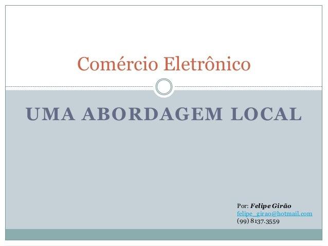 Comércio EletrônicoUMA ABORDAGEM LOCAL                    Por: Felipe Girão                    felipe_girao@hotmail.com   ...