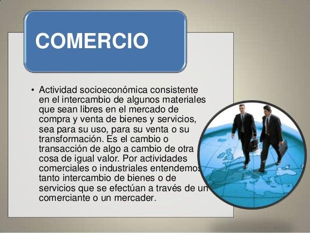 COMERCIO • Actividad socioeconómica consistente en el intercambio de algunos materiales que sean libres en el mercado de c...