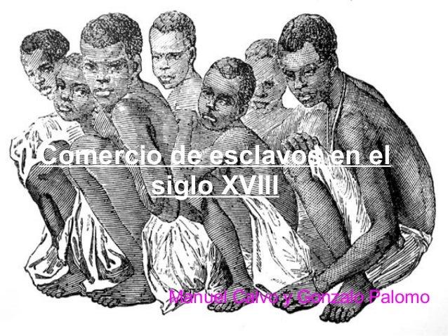 Comercio de esclavos en el siglo XVIII Manuel Calvo y Gonzalo Palomo