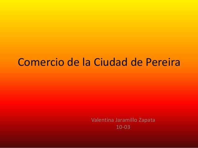 Comercio de la Ciudad de Pereira Valentina Jaramillo Zapata 10-03